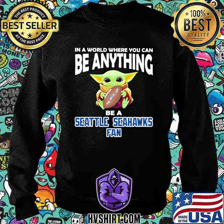 In A World Where You Can Be Anything Be A Seattle Seahawks Fan Baby Yoda Shirt Sweatshirt
