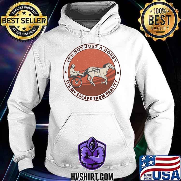It's Not Just A Hobby It's My Escape From Reality Harness Racing Hoodie