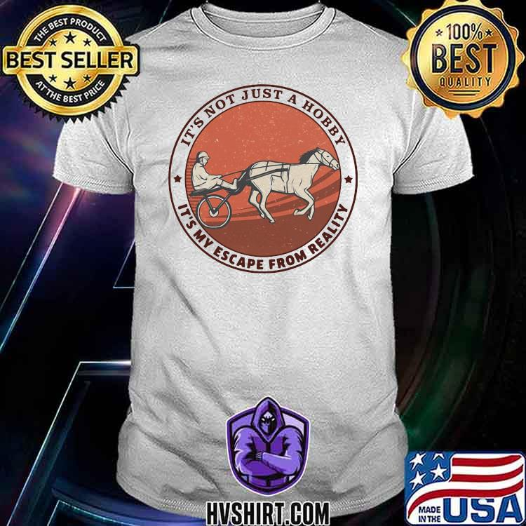 It's Not Just A Hobby It's My Escape From Reality Harness Racing shirt