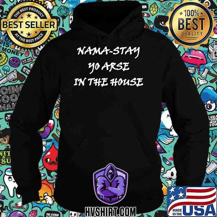 Nama Stay Yo Arse in the House Shirt Hoodie