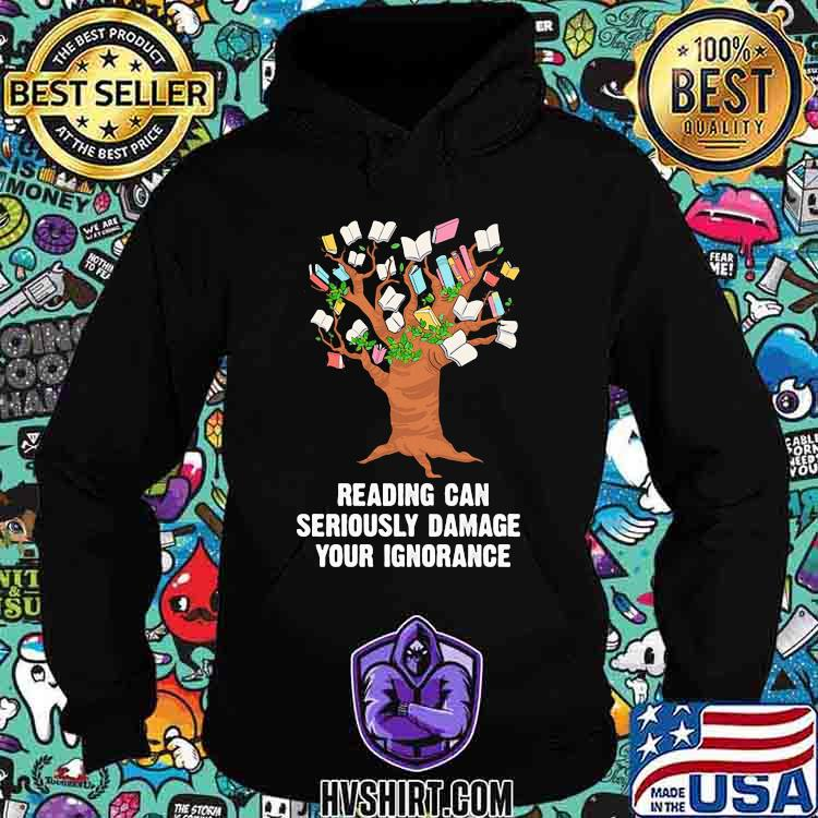 Reading Can Seriously Damage Your Ignorance Shirt Hoodie