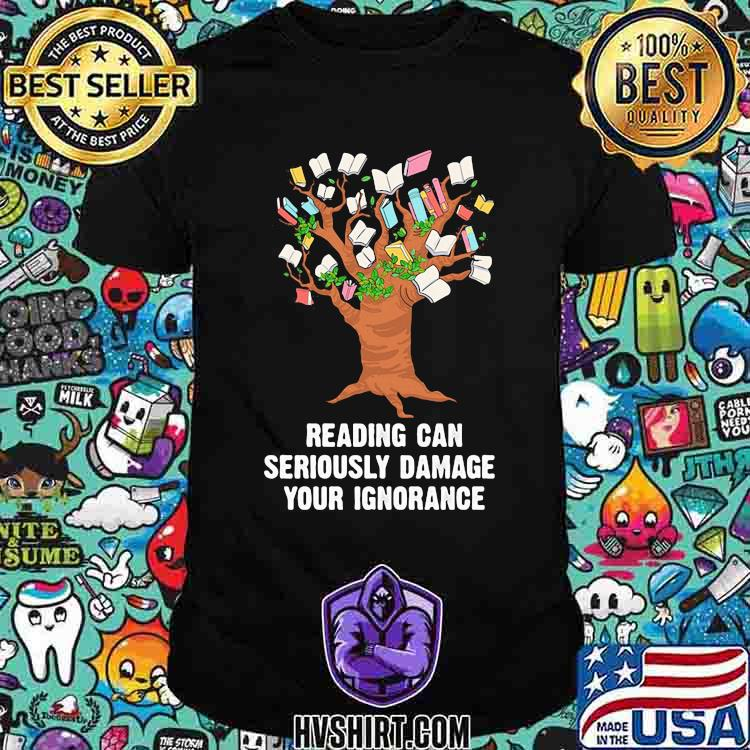Reading Can Seriously Damage Your Ignorance Shirt