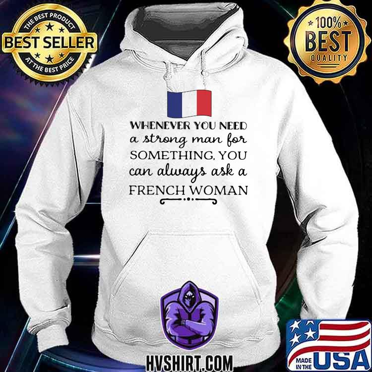Whenever You Need A Strong Man For Something You Can Always Ask A French Woman Shirt Hoodie