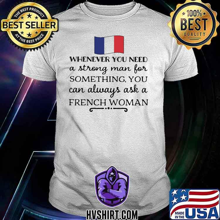 Whenever You Need A Strong Man For Something You Can Always Ask A French Woman Shirt