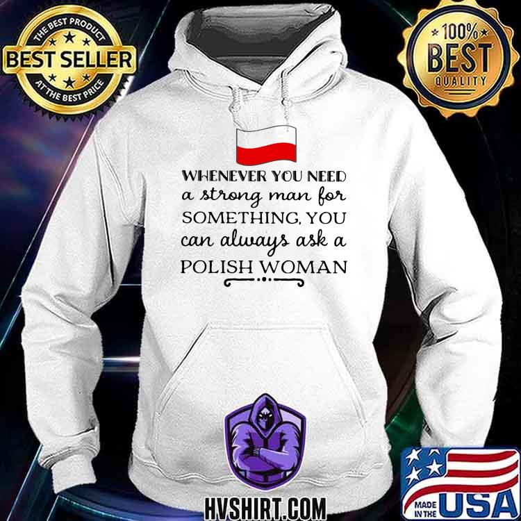 Whenever You Need A Strong Man For Something You Can Always Ask A Polish Woman Shirt Hoodie