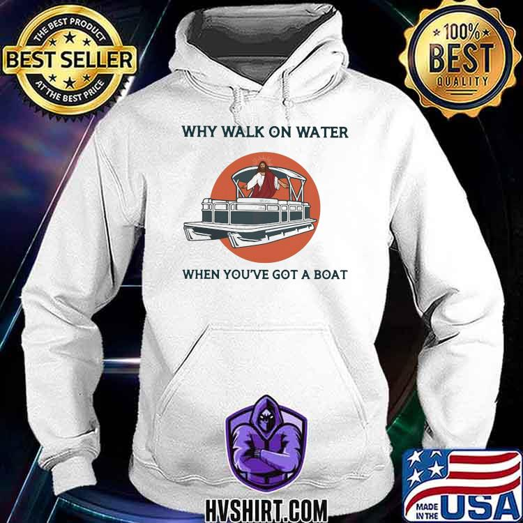 Why Walk On Water When You've Got A Boat Pontoon Jesus Shirt Hoodie