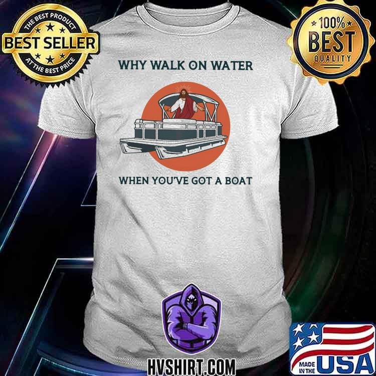 Why Walk On Water When You've Got A Boat Pontoon Jesus Shirt
