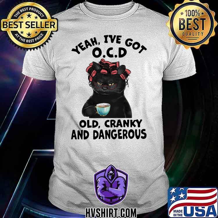 Yeah I've Got OCD Cat Old Cranky And Dangerous Shirt