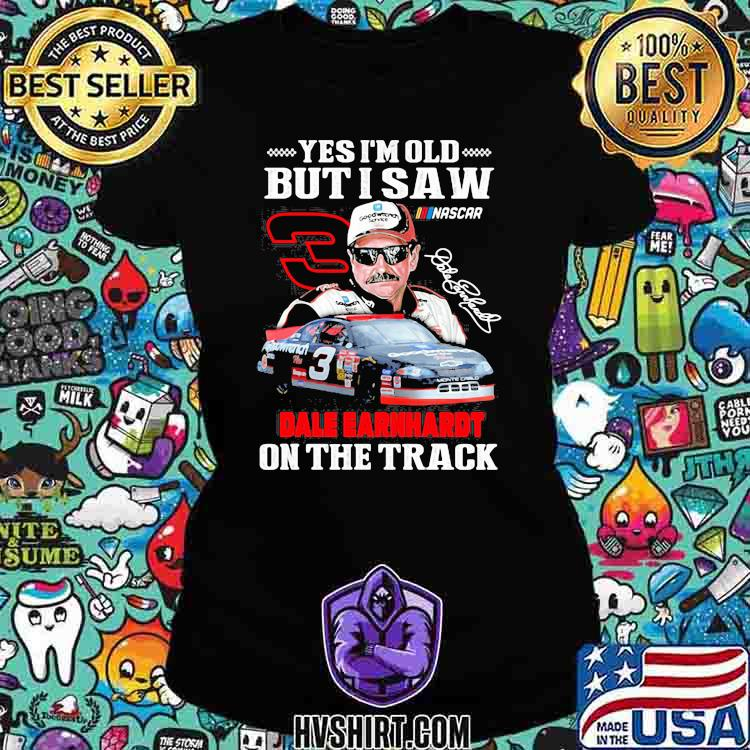 Yes I'm Old But I Saw Dale Earnhardt On The Track Signature Shirt Ladiestee