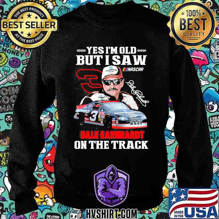 Yes I'm Old But I Saw Dale Earnhardt On The Track Signature Shirt Sweatshirt