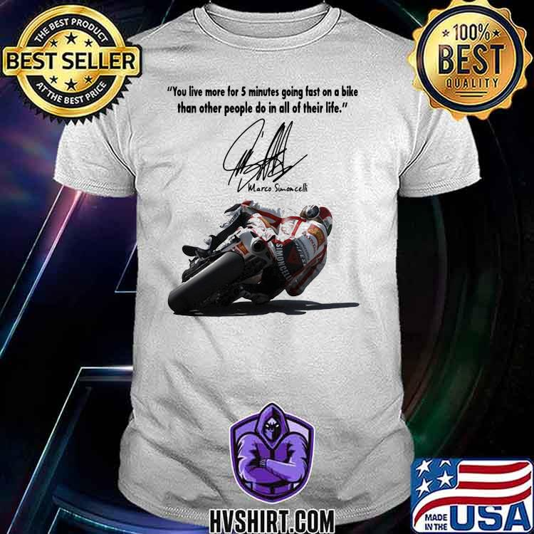 You Live More For 5 Minutes Going Fast On A Bike Than Other People Do In All Of Their Life Simoncelli Quote Shirt