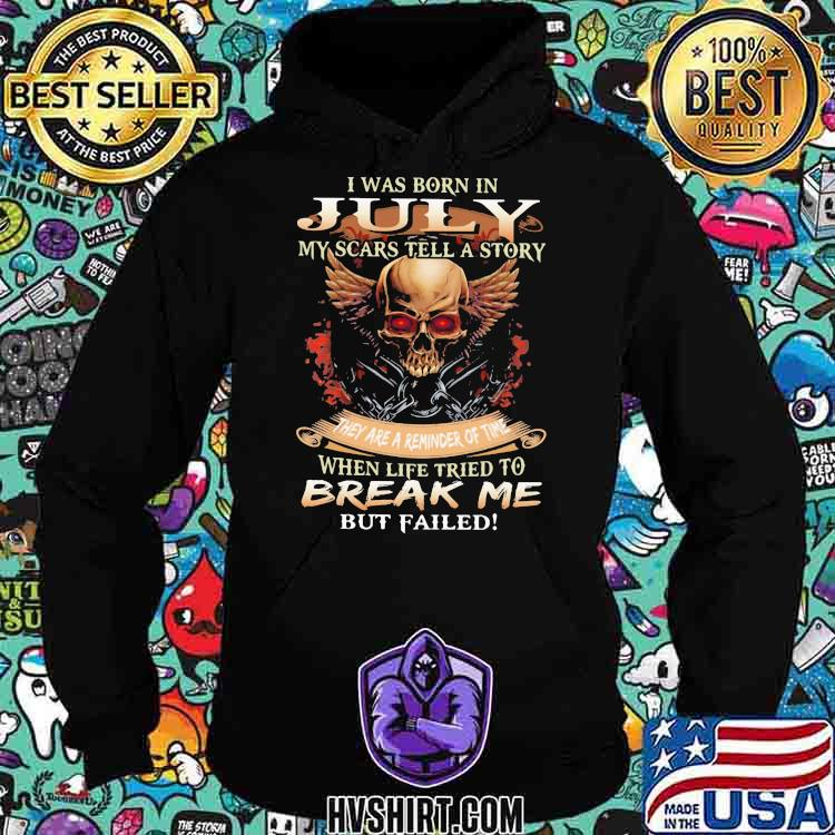 I Was Born In July My Scars Tell A Story They Are A Reminder Of Time When Life Tried To Break Me But Failed Skull Shirt Hoodie