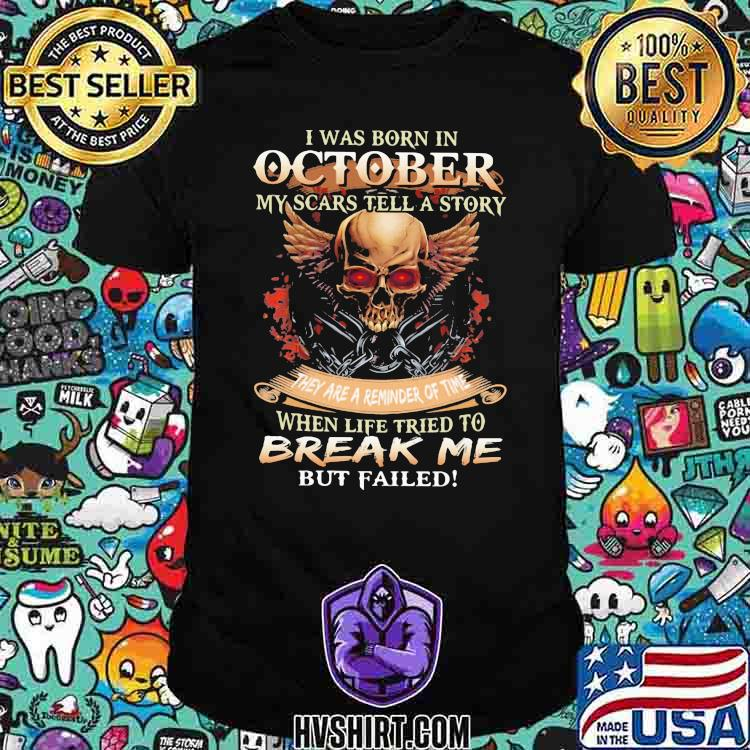I Was Born In October My Scars Tell A Story They Are A Reminder Of Time When Life Tried To Break Me But Failed Skull Shirt